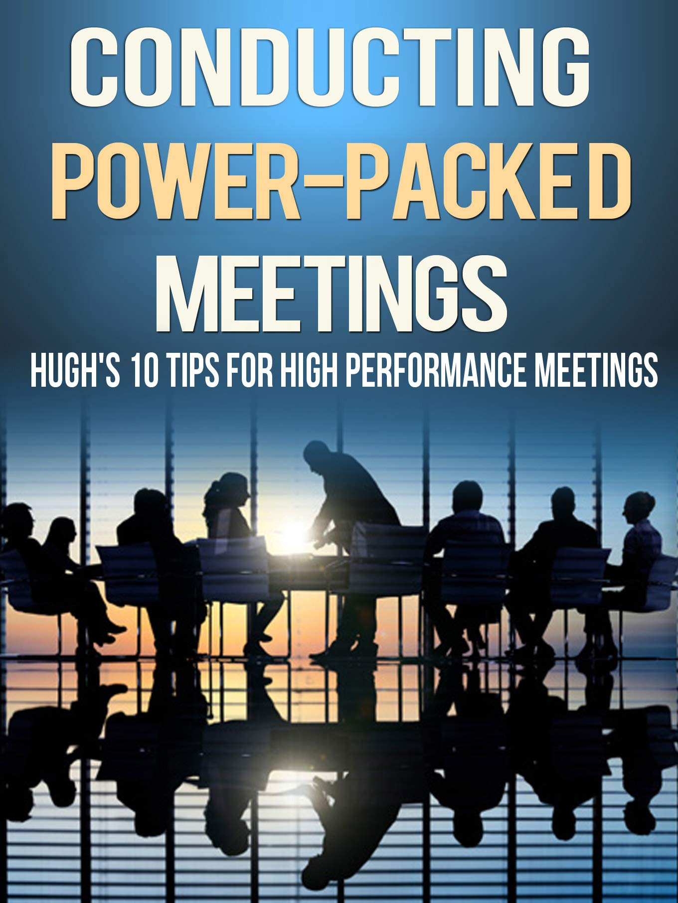 Conducting Power Packed Meetings: Hugh's 10 Tips for High Performance Meetings