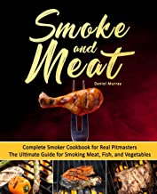 Smoke and Meat: Complete Smoker Cookbook for Real Pitmasters, The Ultimate Guide for Smoking Meat, Fish, and Vegetables