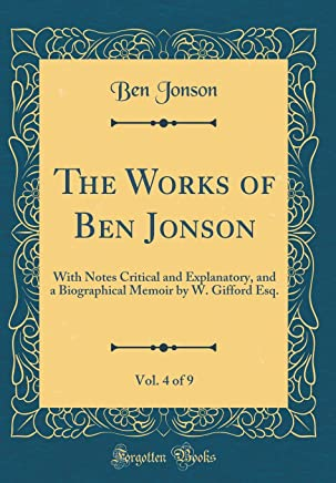 The Works of Ben Jonson, Vol. 4 of 9: With Notes Critical and Explanatory, and a Biographical Memoir by W. Gifford Esq. (Classic Reprint)