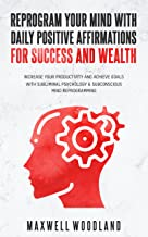Reprogram Your Mind with Daily Positive Affirmations for Success and Wealth: Increase Your Productivity and Achieve Goals ...
