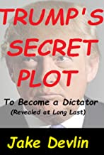 Trump's Secret Plot To Become a Dictator: (Revealed at Long Last)