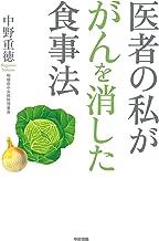 表紙: 医者の私ががんを消した食事法 (中経出版)   中野 重徳