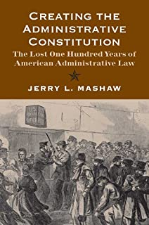 Creating the Administrative Constitution: The Lost One Hundred Years of American Administrative Law (Yale Law Library Seri...