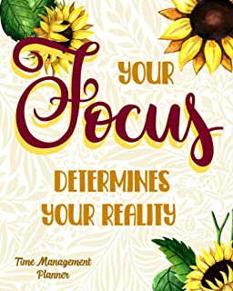 Your Focus Determines Your Reality: Time Managenment Planner Stay Focused And Organized The Right Way