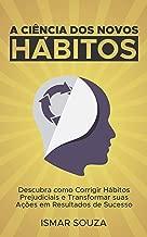 A Ciência dos Novos Hábitos: Descubra como Corrigir Hábitos Prejudiciais e Transformar suas Ações em Resultados de Sucesso