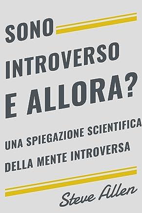 Sono introverso, e allora? Una spiegazione scientifica della mente introversa: Cosa ci motiva geneticamente, fisicamente e dal punto di vista comportamentale. Come avere successo in mondo estroversi