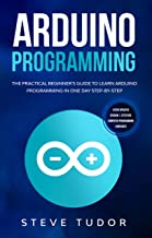 Arduino Programming: The Practical Beginner's Guide To Learn Arduino Programming In One Day Step-By-Step. (#2020 Updated Version | Effective Computer Languages)