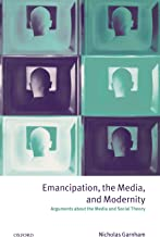 Emancipation, the Media, and Modernity: Arguments about the Media and Social Theory