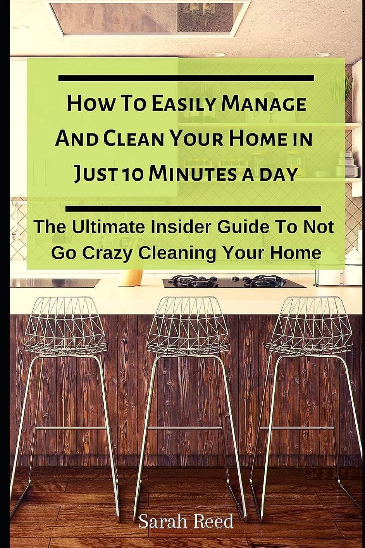 動機教師の日聞きますHow To Easily Manage And Clean Your Home in Just Ten Minutes A Day: The Ultimate Insider Guide To Not Go Crazy Cleaning Your Home (Proven Method to Keep Your Home Organized)
