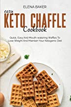 Easy Keto Chaffle Cookbook: Quick, Easy And Mouth-watering Waffles To Lose Weight And Maintain Your Ketogenic Diet