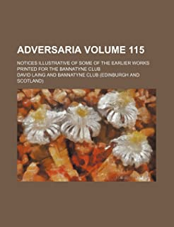 Adversaria Volume 115; Notices Illustrative of Some of the Earlier Works Printed for the Bannatyne Club