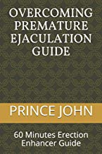 OVERCOMING PREMATURE EJACULATION GUIDE: 60 Minutes Erection Enhancer Guide