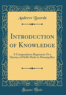 Introduction of Knowledge: A Compendyous Regyment; Or a Dyetary of Helth Made in Mountpyllier (Classic Reprint)