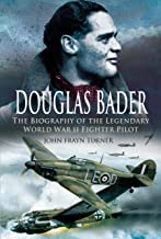 Douglas Bader – Legendary Hurricane and Spitfire Pilot: A Biography of the Legendary World War II Fighter Pilot