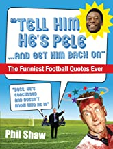 Tell Him He's Pele: The Greatest Collection of Humorous Football Quotations Ever! (English Edition)