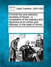 Criminal law and statutory penalties of Illinois: a compilation of the statutes and decisions as to crimes and offenses, in the state of Illinois.