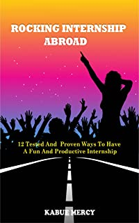 Rocking Internship Abroad: 12 Tested And Proven Ways To Have A fun And Productive Internship (English Edition)