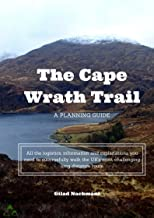 A Planning Guide for the Cape Wrath Trail: All the logistics, information and explanations you need to successfully walk the UK's most challenging long distance route
