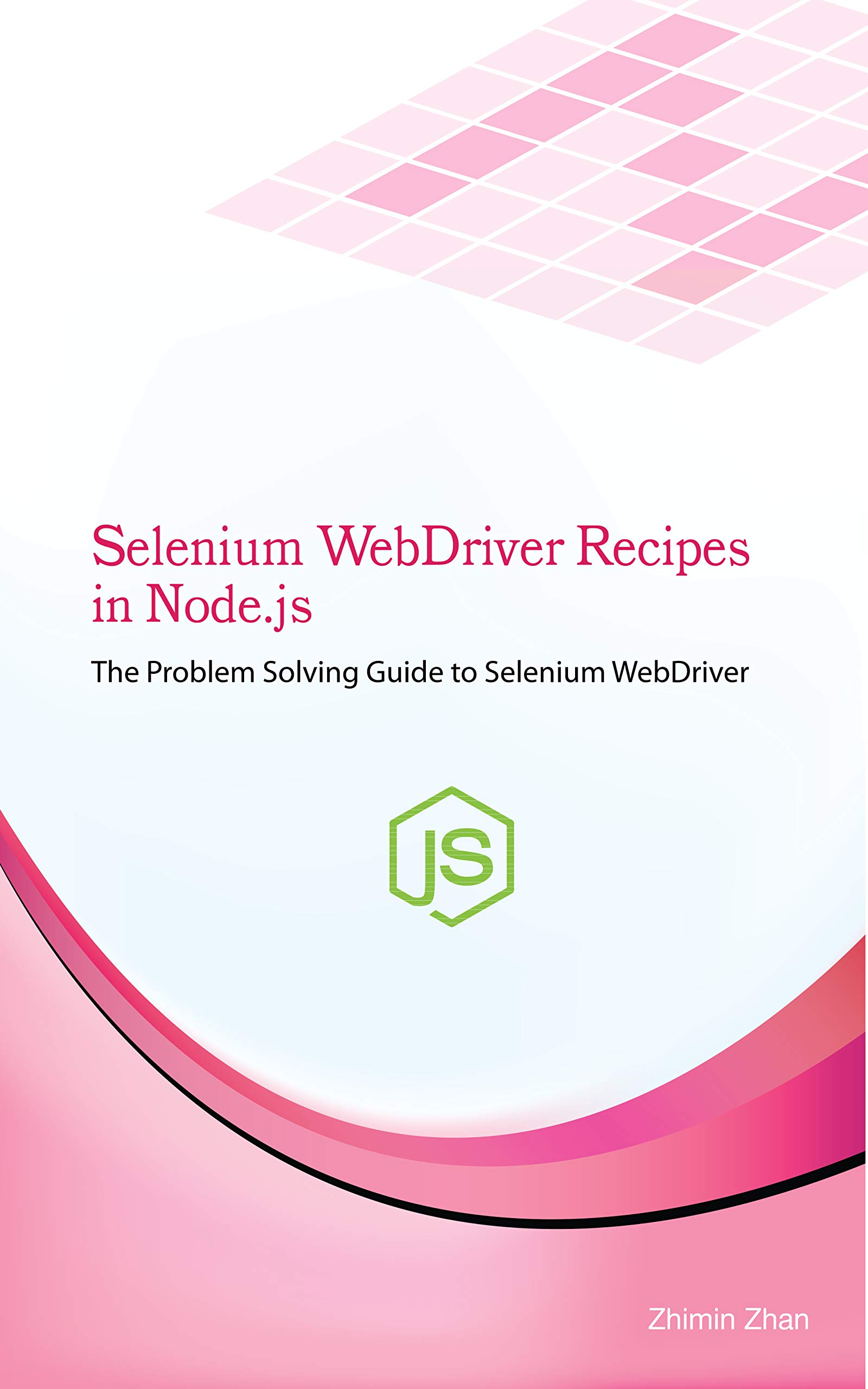 Selenium WebDriver Recipes in Node.js: The problem solving guide to Selenium WebDriver in JavaScript (Test Recipes Series Book 6)