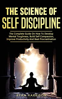 The Science of Self Discipline: The Complete Guide on How to Develop Mental Toughness, Build Self Compassion, Improve Prod...