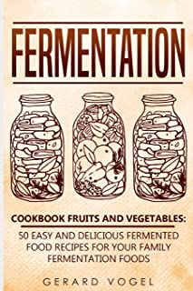 Fermentation Cookbook Fruits and Vegetables: 50 easy and delicious fermented food recipes for your family fermentation foods