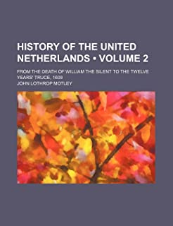 History of the United Netherlands (Volume 2 ); From the Death of William the Silent to the Twelve Years' Truce, 1609