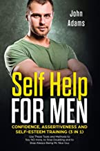 Self Help for Men: Confidence, Assertiveness and Self-Esteem Training (3 in 1): Use These Tools and Methods to Say NO more, to Stop Doubting and to Stop Always Being Mr. Nice Guy