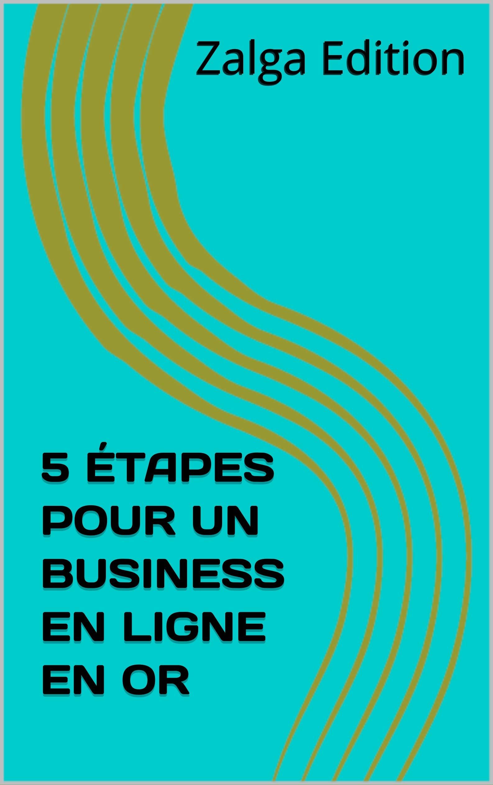 5 ÉTAPES POUR UN BUSINESS EN LIGNE EN OR (French Edition)