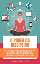O Poder Da Disciplina: Guia Essencial Para Dominar A Produtividade, Ter Sucesso Ilimitado, Ser Produtivo No Trabalho, Cria...