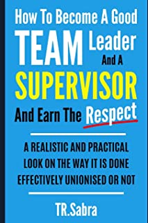How to Become a Good Team Leader and a Supervisor and Earn the Respect: A Realistic and Practical Look at the Way It Is Do...