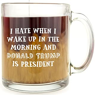 I Hate When I Wake Up in the Morning and Donald Trump is President - Glass Coffee Mug - Makes a Great Gift for Democrats!