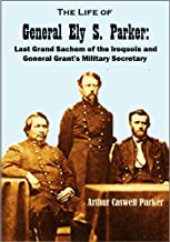 The Life of General Ely S. Parker: Last Grand Sachem of the Iroquois and General Grant's Military Secretary (1919)