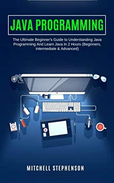 JAVA PROGRAMMING: The Ultimate Beginner's Guide to Understanding Java Programming And Learn Java In 2 Hours (Beginners, Intermediate & Advanced)