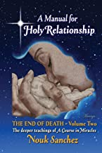 A Manual for Holy Relationship - The End of Death: The Deeper Teachings of A Course in Miracles (Volume)