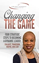 Changing the Game: Four Strategic Steps to Becoming a Dynamic Leader: EVALUATE, TRANSFORM, INSPIRE, AND LEAD