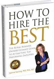 How to Hire the Best: The Rural Business Owner's Ultimate Guide to Attracting Top Performing Employees