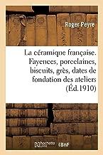 La céramique française. Fayences, porcelaines, biscuits, grès, dates de la fondation des ateliers