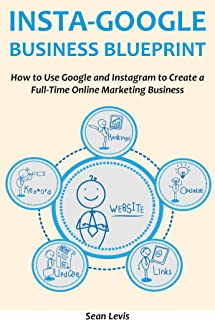 INSTA-GOOGLE BUSINESS BLUEPRINT: How to Use Google and Instagram to Create a Full-Time Online Marketing Business