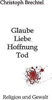Glaube, Liebe, Hoffnung, Tod: Religion und Gewalt (German Edition)
