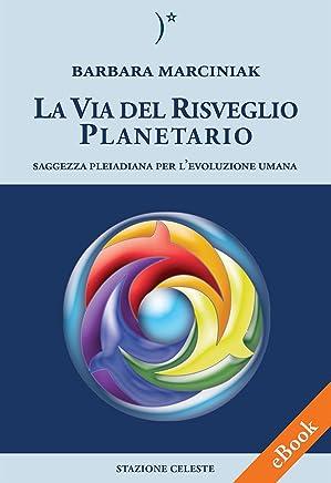 La Via del Risveglio Planetario - Saggezza Pleiadiana per levoluzione umana (Biblioteca Celeste Vol. 1)