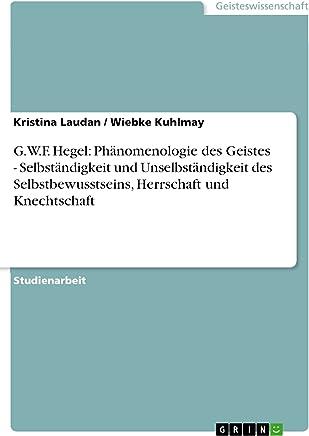 G.W.F. Hegel: Phänomenologie des Geistes - Selbständigkeit und Unselbständigkeit des Selbstbewusstseins, Herrschaft und Knechtschaft (German Edition)