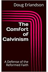 The Comfort of Calvinism: A Defense of the Reformed Faith Kindle Edition