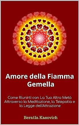 Amore della Fiamma Gemella: Come Riunirti con La Tua Altra Metà Attraverso la Meditazione, la Telepatia e la Legge dellAttrazione