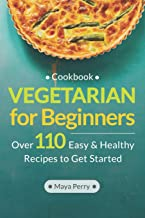 Vegetarian Cookbook for Beginners: Over 110 Easy and Healthy Recipes to Get Started