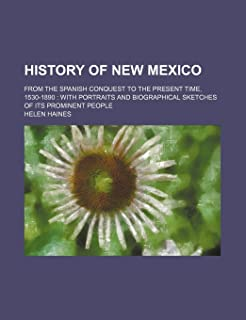 History of New Mexico; From the Spanish Conquest to the Present Time, 1530-1890 with Portraits and Biographical Sketches o...