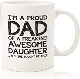 Proud Dad Of A Freaking Awesome Daughter Funny Mug - Best Fathers Day Gag Gifts For Dad From Daughter - Unique Gift Idea For Men, Him - Cool Birthday Present For a Father - Fun Novelty Coffee Cup