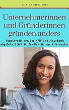 Unternehmerinnen und Gründerinnen gründen anders: Startkredit von der KfW und Hausbank abgelehnt? Schritt für Schritt zur Alternative (German Edition)