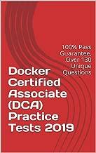 Docker Certified Associate (DCA) Practice Tests 2019: 100% Pass Guarantee, Over 130 Unique Questions
