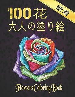 100 花 大人の塗り絵 COLORING FLOWERS: 花塗り絵 抗ストレス 塗り絵 大人 ストレス解消とリラクゼーションのための ぬりえほん 花 大人のリラクゼーションの塗り絵100インスピレーションあふれる花柄大人のリラクゼーションの...