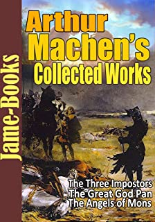 Arthur Machen's Collected Works: The Great God Pan, The Angels of Mons, The Three Impostors, The House of Souls, plus more! ( 30 Short Stories )